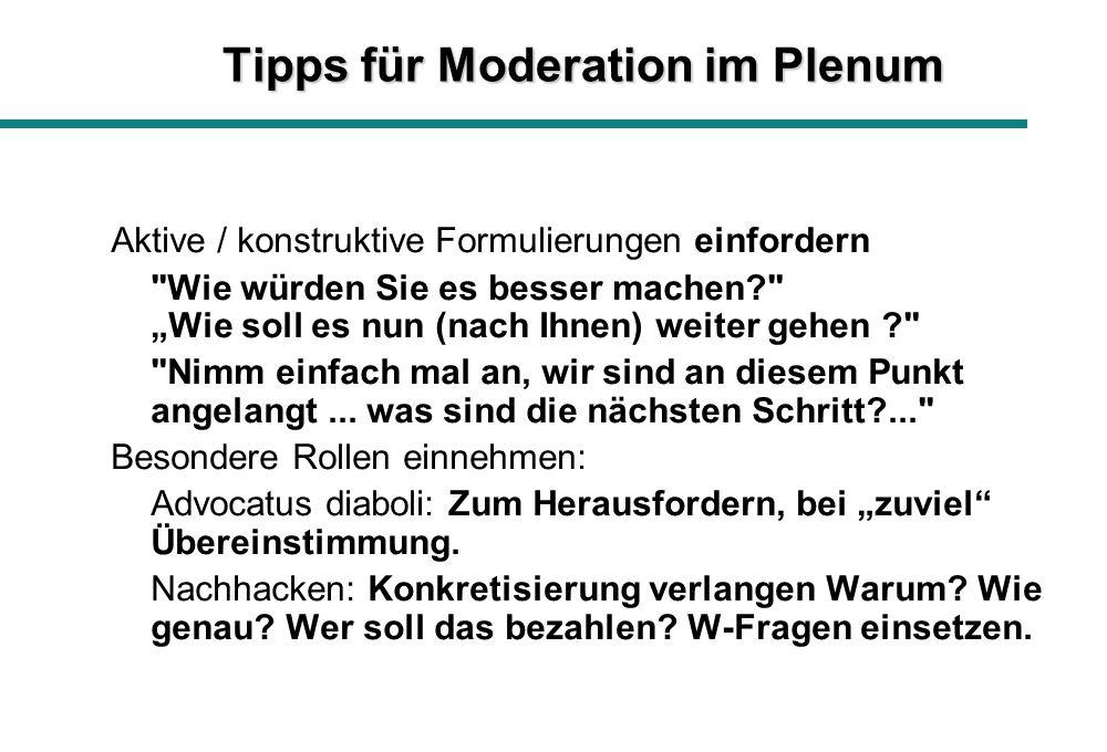 Tipps für Moderation im Plenum Aktive / konstruktive Formulierungen einfordern Wie würden Sie es besser machen Wie soll es nun (nach Ihnen) weiter gehen Nimm einfach mal an, wir sind an diesem Punkt angelangt...