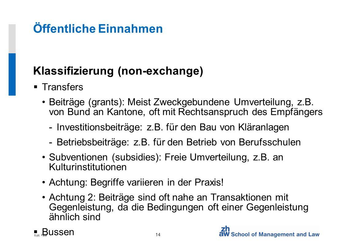 5.ppt, FS09 14 Öffentliche Einnahmen Klassifizierung (non-exchange) Transfers Beiträge (grants): Meist Zweckgebundene Umverteilung, z.B. von Bund an K