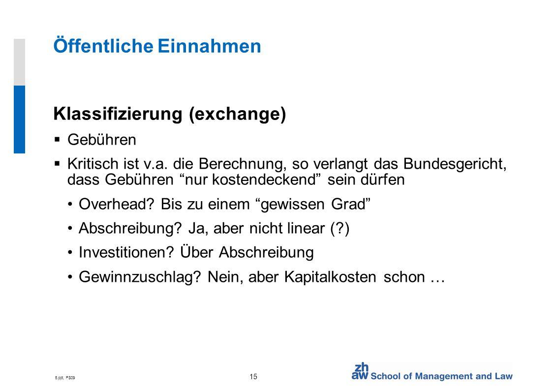 5.ppt, FS09 15 Öffentliche Einnahmen Klassifizierung (exchange) Gebühren Kritisch ist v.a. die Berechnung, so verlangt das Bundesgericht, dass Gebühre