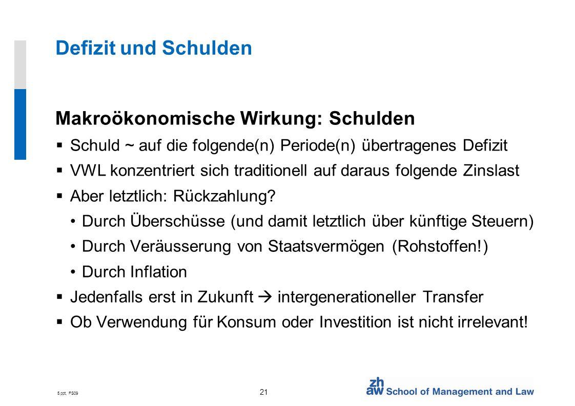 5.ppt, FS09 21 Defizit und Schulden Makroökonomische Wirkung: Schulden Schuld ~ auf die folgende(n) Periode(n) übertragenes Defizit VWL konzentriert s