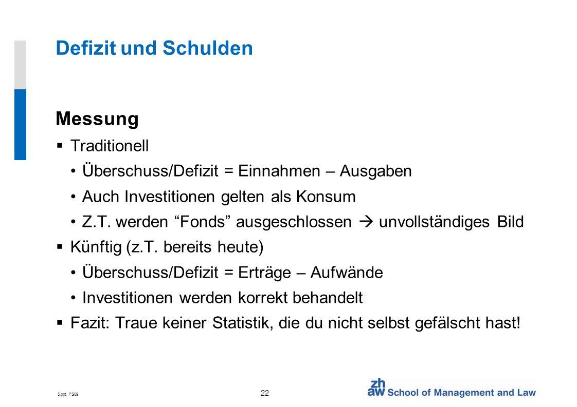5.ppt, FS09 22 Defizit und Schulden Messung Traditionell Überschuss/Defizit = Einnahmen – Ausgaben Auch Investitionen gelten als Konsum Z.T. werden Fo