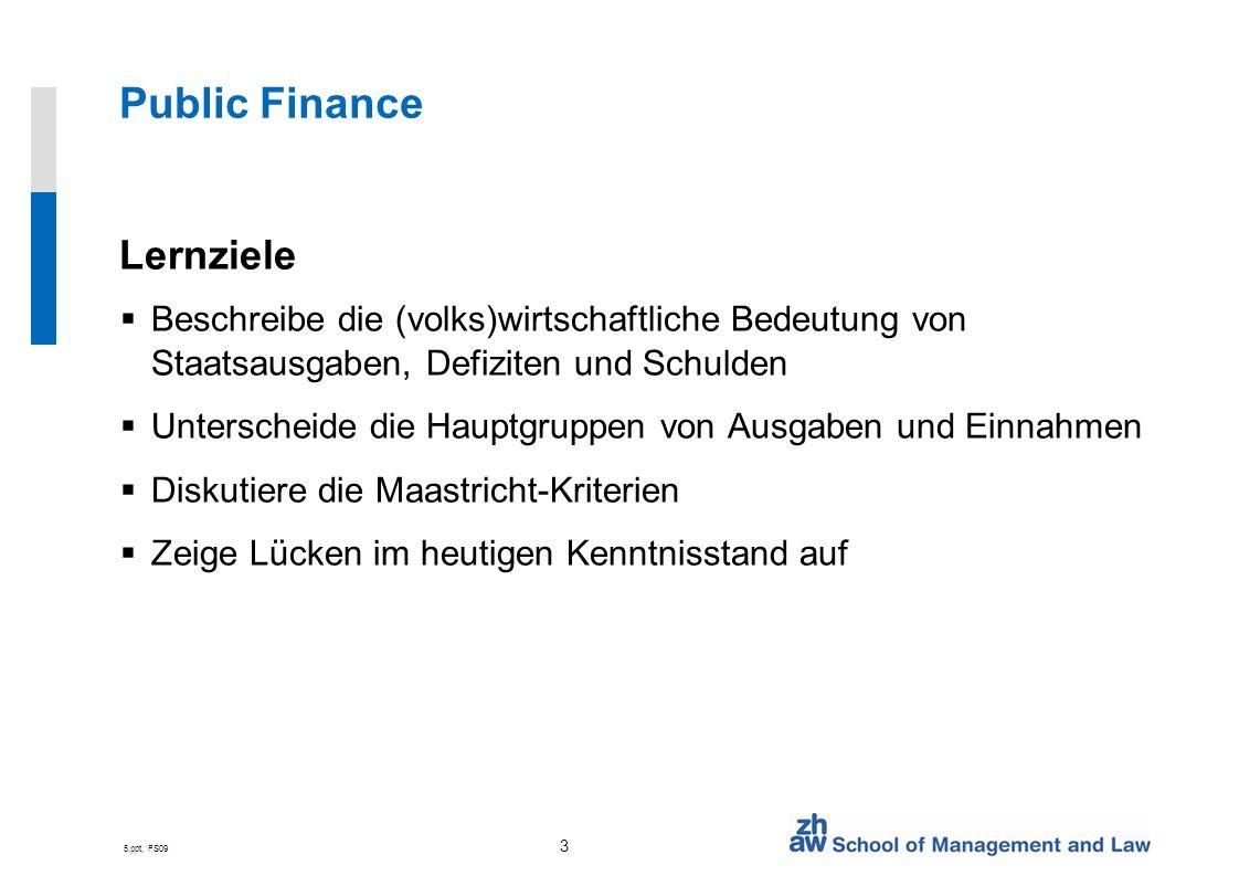 5.ppt, FS09 3 Public Finance Lernziele Beschreibe die (volks)wirtschaftliche Bedeutung von Staatsausgaben, Defiziten und Schulden Unterscheide die Hauptgruppen von Ausgaben und Einnahmen Diskutiere die Maastricht-Kriterien Zeige Lücken im heutigen Kenntnisstand auf