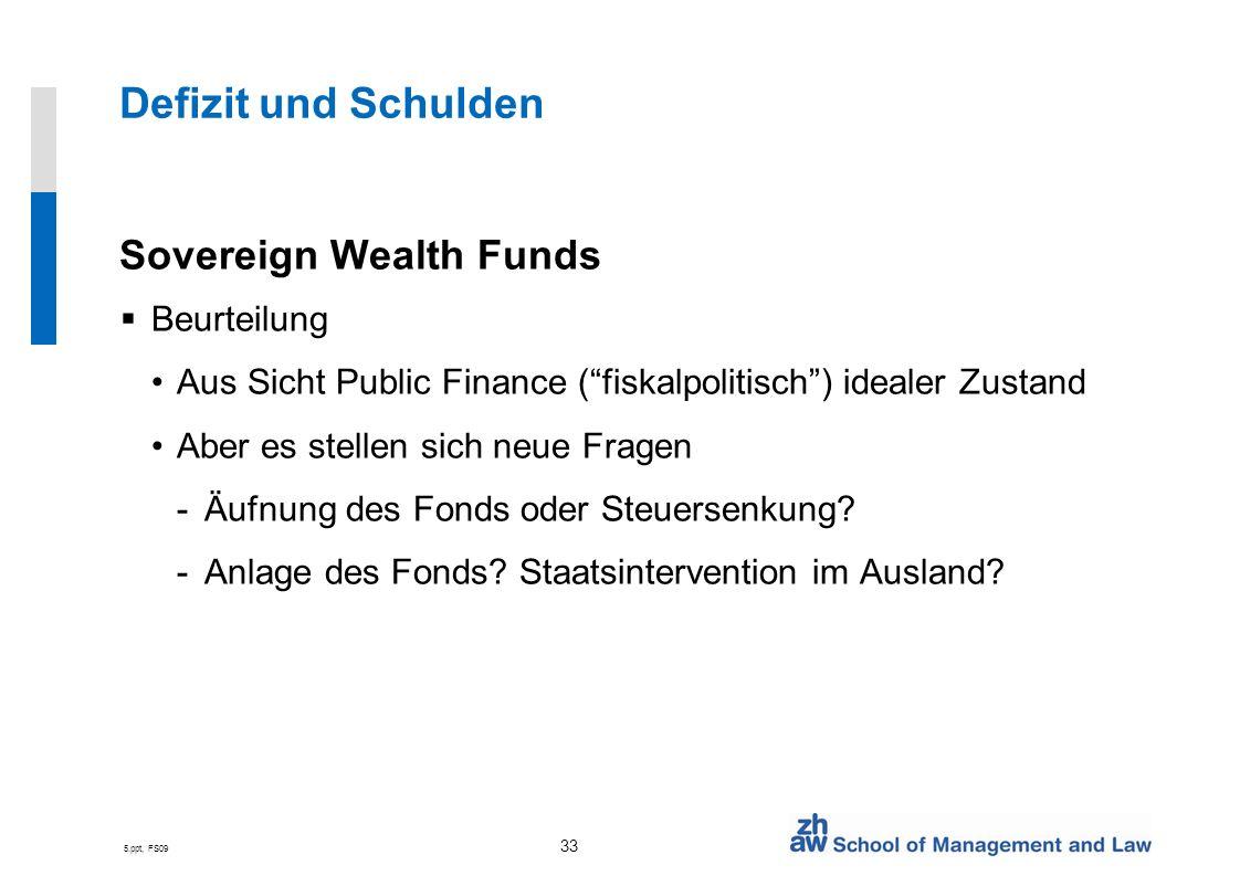 5.ppt, FS09 33 Defizit und Schulden Sovereign Wealth Funds Beurteilung Aus Sicht Public Finance (fiskalpolitisch) idealer Zustand Aber es stellen sich neue Fragen -Äufnung des Fonds oder Steuersenkung.