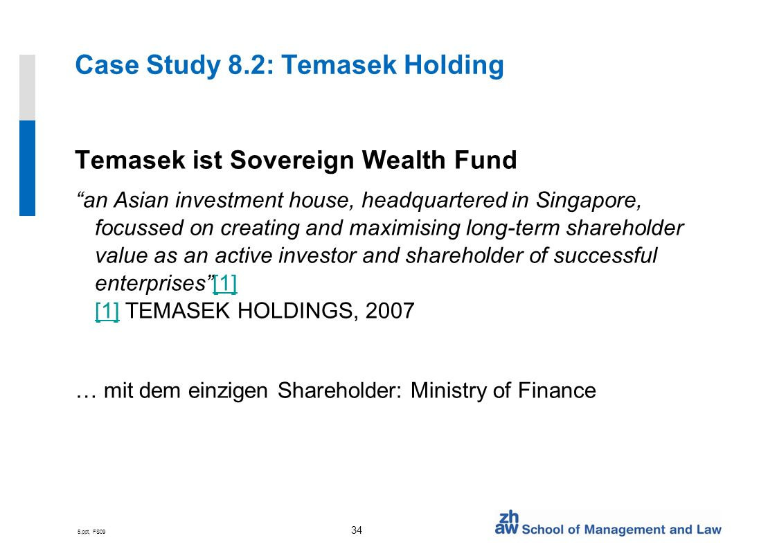 5.ppt, FS09 34 Case Study 8.2: Temasek Holding Temasek ist Sovereign Wealth Fund an Asian investment house, headquartered in Singapore, focussed on creating and maximising long-term shareholder value as an active investor and shareholder of successful enterprises[1] [1] TEMASEK HOLDINGS, 2007[1] … mit dem einzigen Shareholder: Ministry of Finance