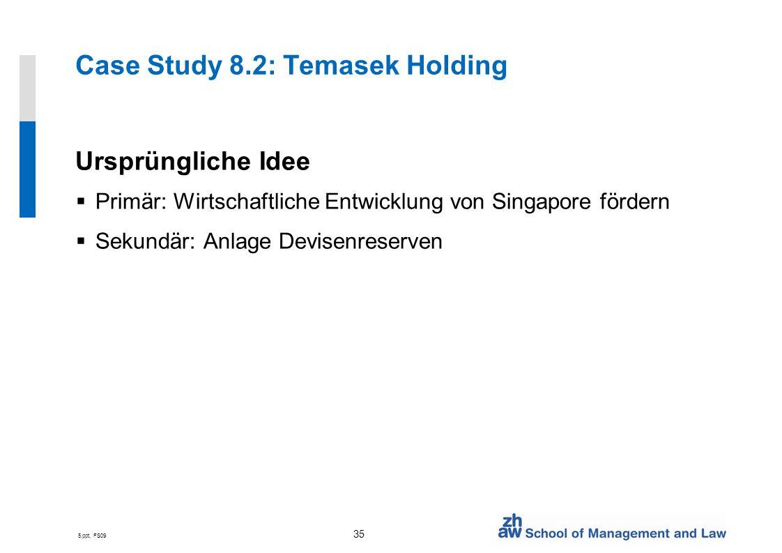 5.ppt, FS09 35 Case Study 8.2: Temasek Holding Ursprüngliche Idee Primär: Wirtschaftliche Entwicklung von Singapore fördern Sekundär: Anlage Devisenreserven