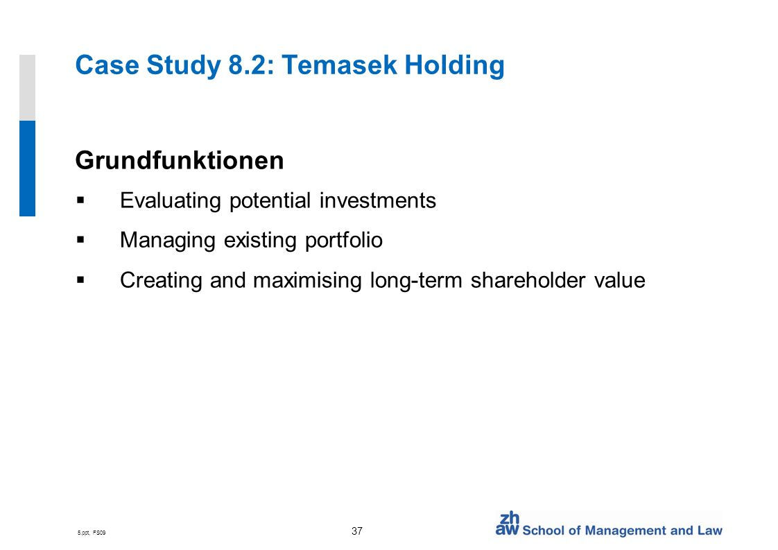 5.ppt, FS09 37 Case Study 8.2: Temasek Holding Grundfunktionen Evaluating potential investments Managing existing portfolio Creating and maximising long-term shareholder value