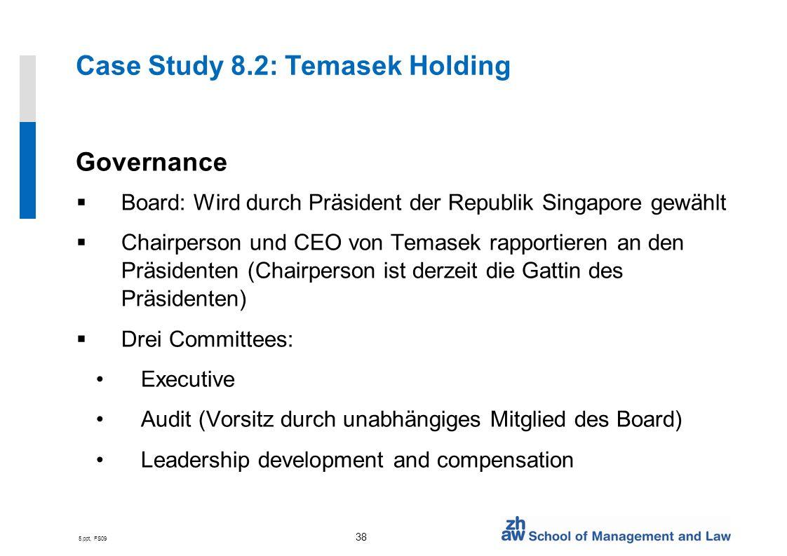 5.ppt, FS09 38 Case Study 8.2: Temasek Holding Governance Board: Wird durch Präsident der Republik Singapore gewählt Chairperson und CEO von Temasek r