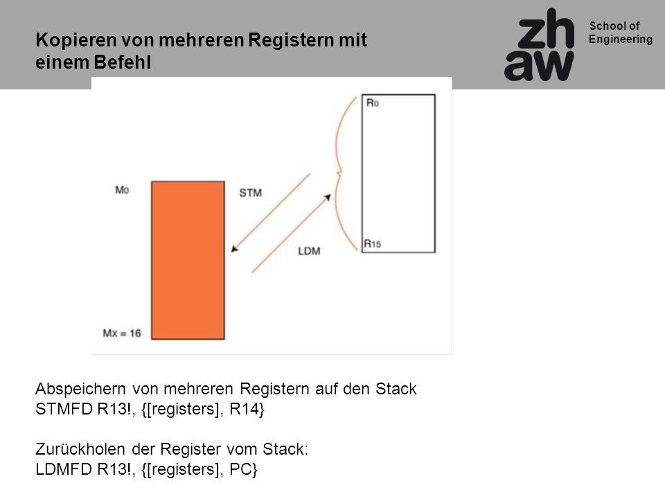 School of Engineering Kopieren von mehreren Registern mit einem Befehl Abspeichern von mehreren Registern auf den Stack STMFD R13!, {[registers], R14} Zurückholen der Register vom Stack: LDMFD R13!, {[registers], PC}