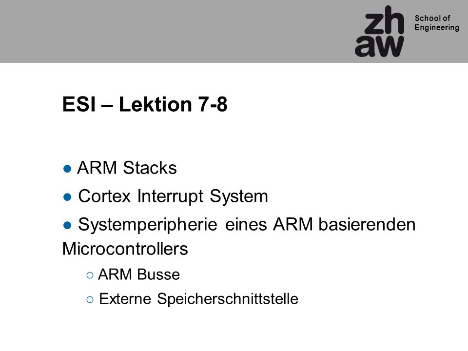 School of Engineering ESI – Lektion 7-8 ARM Stacks Cortex Interrupt System Systemperipherie eines ARM basierenden Microcontrollers ARM Busse Externe Speicherschnittstelle