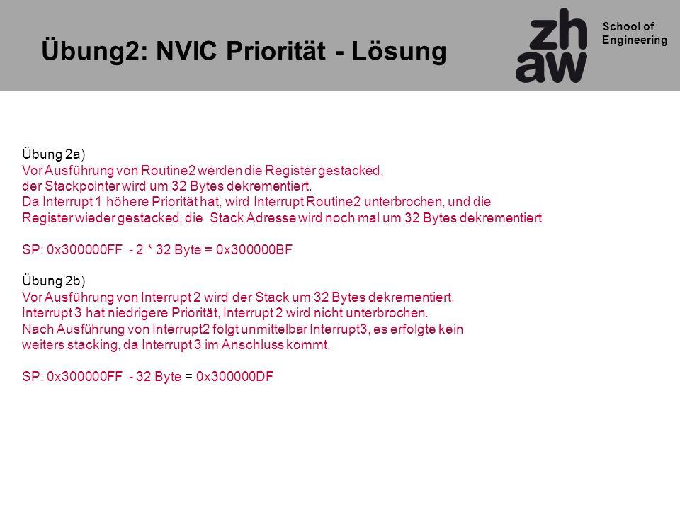 School of Engineering Übung2: NVIC Priorität - Lösung Übung 2a) Vor Ausführung von Routine2 werden die Register gestacked, der Stackpointer wird um 32 Bytes dekrementiert.