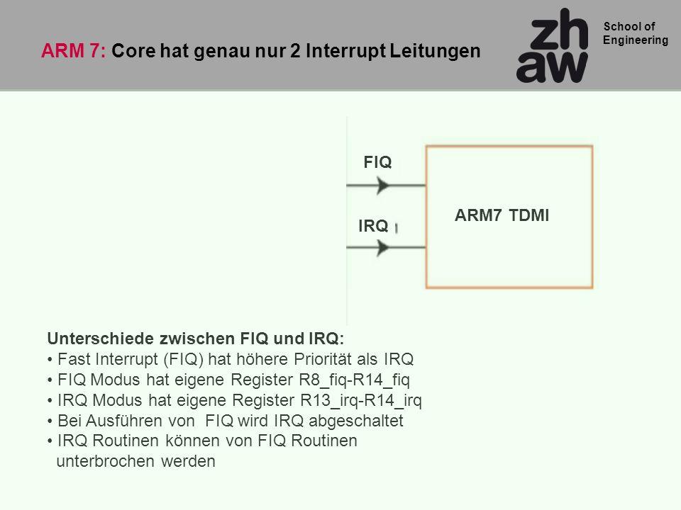 School of Engineering Unterschiede zwischen FIQ und IRQ: Fast Interrupt (FIQ) hat höhere Priorität als IRQ FIQ Modus hat eigene Register R8_fiq-R14_fi