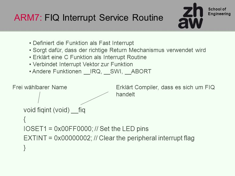 School of Engineering void fiqint (void) __fiq { IOSET1 = 0x00FF0000; // Set the LED pins EXTINT = 0x00000002; // Clear the peripheral interrupt flag