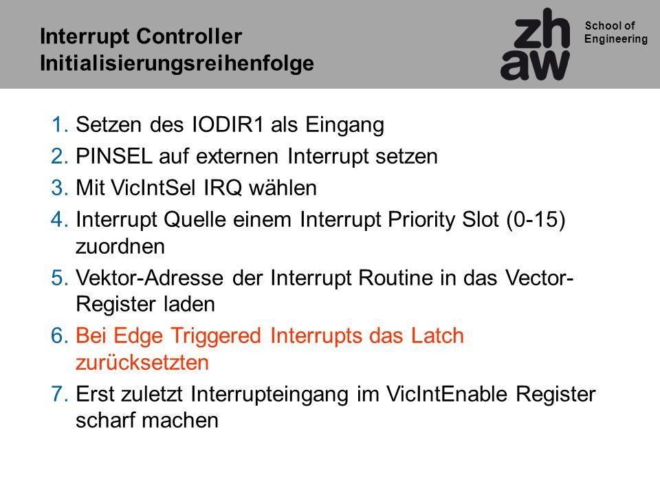School of Engineering 1.Setzen des IODIR1 als Eingang 2.PINSEL auf externen Interrupt setzen 3.Mit VicIntSel IRQ wählen 4.Interrupt Quelle einem Inter