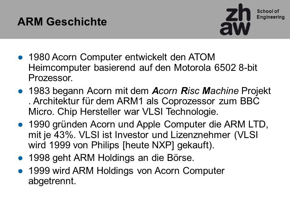 School of Engineering ARM Geschichte 1980 Acorn Computer entwickelt den ATOM Heimcomputer basierend auf den Motorola 6502 8-bit Prozessor. 1983 begann