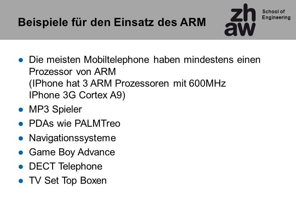 School of Engineering Beispiele für den Einsatz des ARM Die meisten Mobiltelephone haben mindestens einen Prozessor von ARM (IPhone hat 3 ARM Prozesso