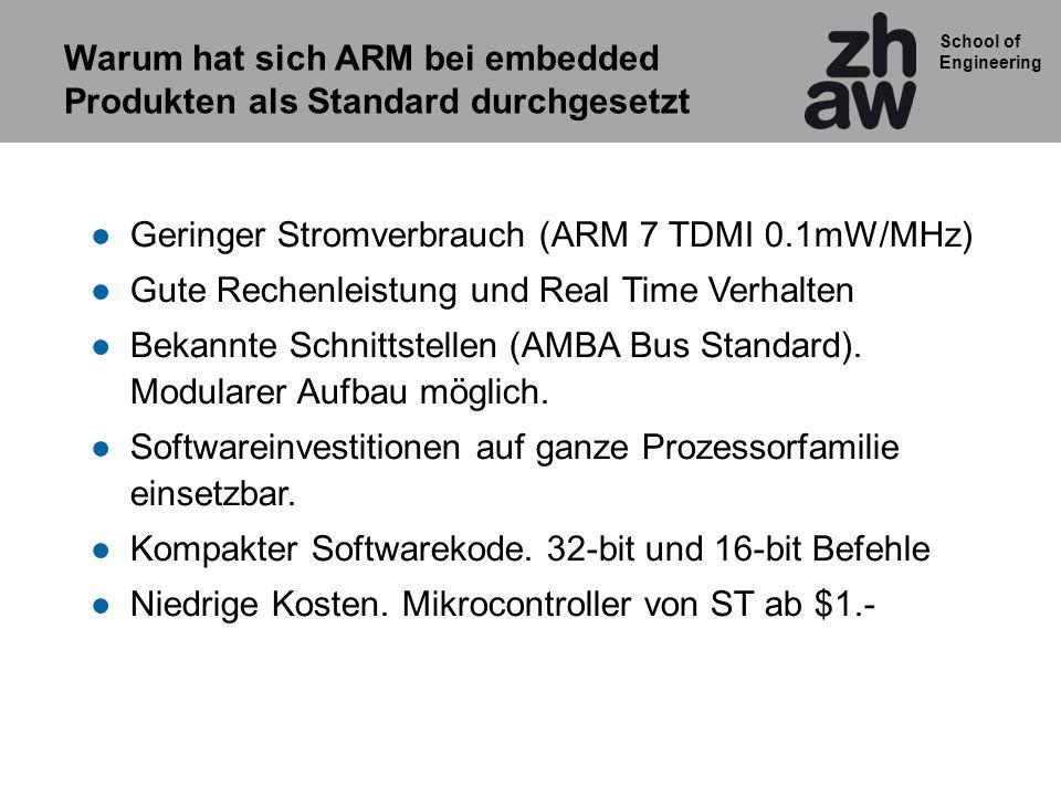 School of Engineering Geringer Stromverbrauch (ARM 7 TDMI 0.1mW/MHz) Gute Rechenleistung und Real Time Verhalten Bekannte Schnittstellen (AMBA Bus Sta