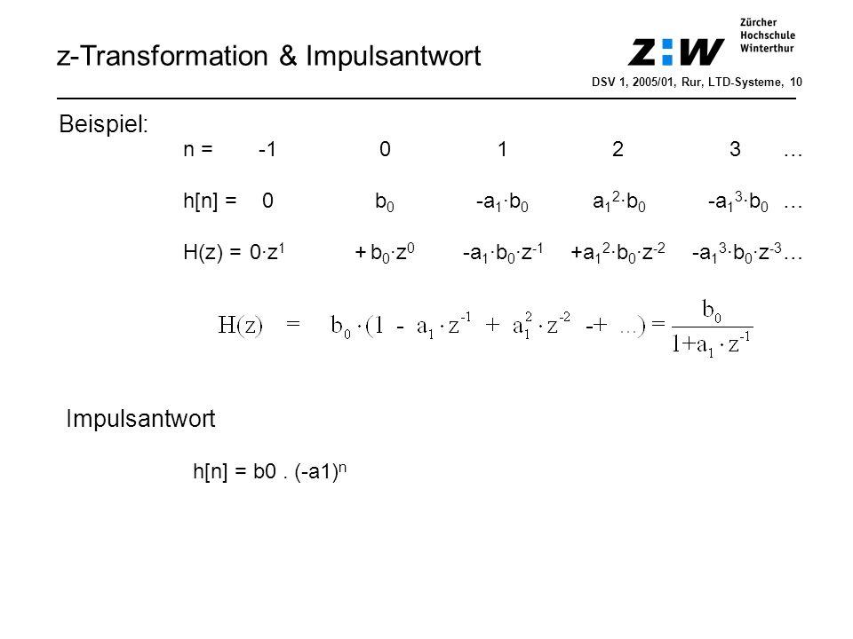Linearität (!) Zeitverschiebung (!) Faltung (!) Multiplikation mit Exponentialfolge Multiplikation mit der Zeit Anfangswerttheorem für einseitige z-Trafo Endwerttheorem für einseitige z-Trafo Eigenschaften der z-Transformation a·x 1 [n] + b·x 2 [n] a·X 1 (z) + b·X 2 (z) x[n-k] z -k ·X(z) x[n] * h[n] X(z) · H(z) a n ·x[n] X(z/a) n·x[n] -z·dX(z)/dz DSV 1, 2005/01, Rur, LTD-Systeme, 11