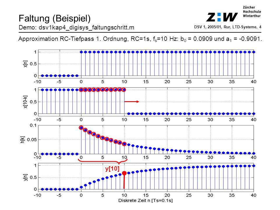 Faltung (Beispiel 2) Demo: dsv1kap4_digisys_faltung.m DSV 1, 2006/01, Hrt, LTD-Systeme, 5 RC-Tiefpass-Approximation: b 0 = 0.2 und a 1 = -0.8Signal: Sägezahnimpuls Bevor ein Signal x eintrifft (n < 0) ist der Ausgang y = 0 (kausales System).