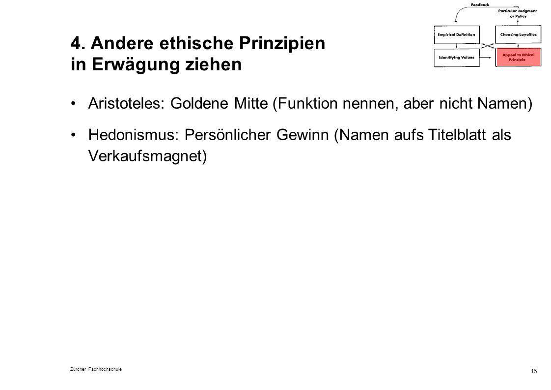 Zürcher Fachhochschule 15 4. Andere ethische Prinzipien in Erwägung ziehen Aristoteles: Goldene Mitte (Funktion nennen, aber nicht Namen) Hedonismus: