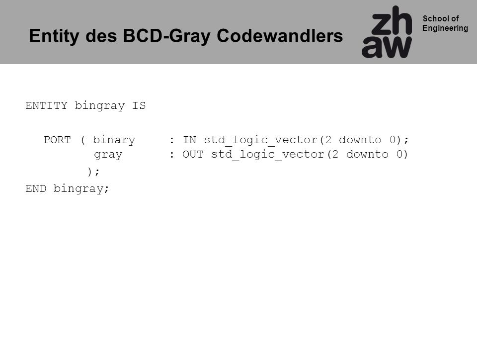 School of Engineering Entity des BCD-Gray Codewandlers ENTITY bingray IS PORT ( binary: IN std_logic_vector(2 downto 0); gray: OUT std_logic_vector(2