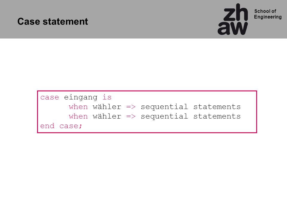 School of Engineering case eingang is when wähler => sequential statements when wähler => sequential statements end case; Case statement