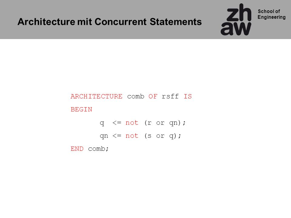 School of Engineering ARCHITECTURE comb OF rsff IS BEGIN q <= not (r or qn); qn <= not (s or q); END comb; Architecture mit Concurrent Statements