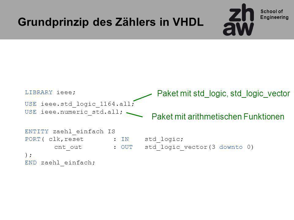 School of Engineering LIBRARY ieee; USE ieee.std_logic_1164.all; USE ieee.numeric_std.all; ENTITY zaehl_einfach IS PORT( clk,reset: IN std_logic; cnt_out : OUT std_logic_vector(3 downto 0) ); END zaehl_einfach; Paket mit arithmetischen Funktionen Paket mit std_logic, std_logic_vector Grundprinzip des Zählers in VHDL