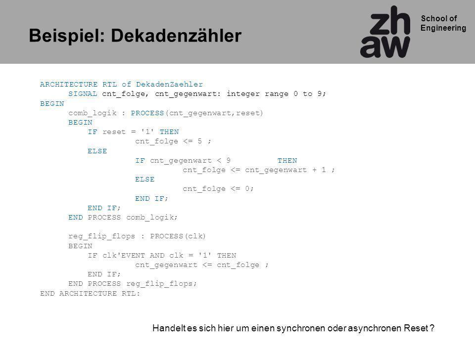 School of Engineering ARCHITECTURE RTL of DekadenZaehler SIGNAL cnt_folge, cnt_gegenwart: integer range 0 to 9; BEGIN comb_logik : PROCESS(cnt_gegenwart,reset) BEGIN IF reset = 1 THEN cnt_folge <= 5 ; ELSE IF cnt_gegenwart < 9THEN cnt_folge <= cnt_gegenwart + 1 ; ELSE cnt_folge <= 0; END IF; END IF; END PROCESS comb_logik; reg_flip_flops : PROCESS(clk) BEGIN IF clk EVENT AND clk = 1 THEN cnt_gegenwart <= cnt_folge ; END IF; END PROCESS reg_flip_flops; END ARCHITECTURE RTL: Handelt es sich hier um einen synchronen oder asynchronen Reset .