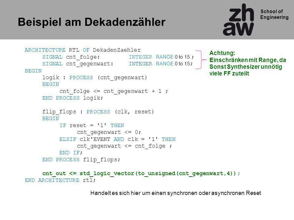 School of Engineering ARCHITECTURE RTL OF DekadenZaehler SIGNAL cnt_folge: INTEGER RANGE 0 to 15 ; SIGNAL cnt_gegenwart: INTEGER RANGE 0 to 15 ; BEGIN logik : PROCESS (cnt_gegenwart) BEGIN cnt_folge <= cnt_gegenwart + 1 ; END PROCESS logik; flip_flops : PROCESS (clk, reset) BEGIN IF reset = 1 THEN cnt_gegenwart <= 0; ELSIF clk EVENT AND clk = 1 THEN cnt_gegenwart <= cnt_folge ; END IF; END PROCESS flip_flops; cnt_out <= std_logic_vector(to_unsigned(cnt_gegenwart,4)); END ARCHITECTURE rtl; Handelt es sich hier um einen synchronen oder asynchronen Reset Achtung: Einschränken mit Range, da Sonst Synthesizer unnötig viele FF zuteilt Beispiel am Dekadenzähler