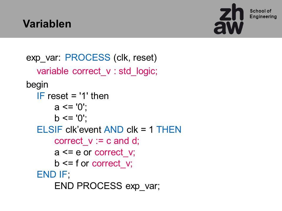School of Engineering Variablen exp_var: PROCESS (clk, reset) variable correct_v : std_logic; begin IF reset = '1' then a <= '0'; b <= '0'; ELSIF clke