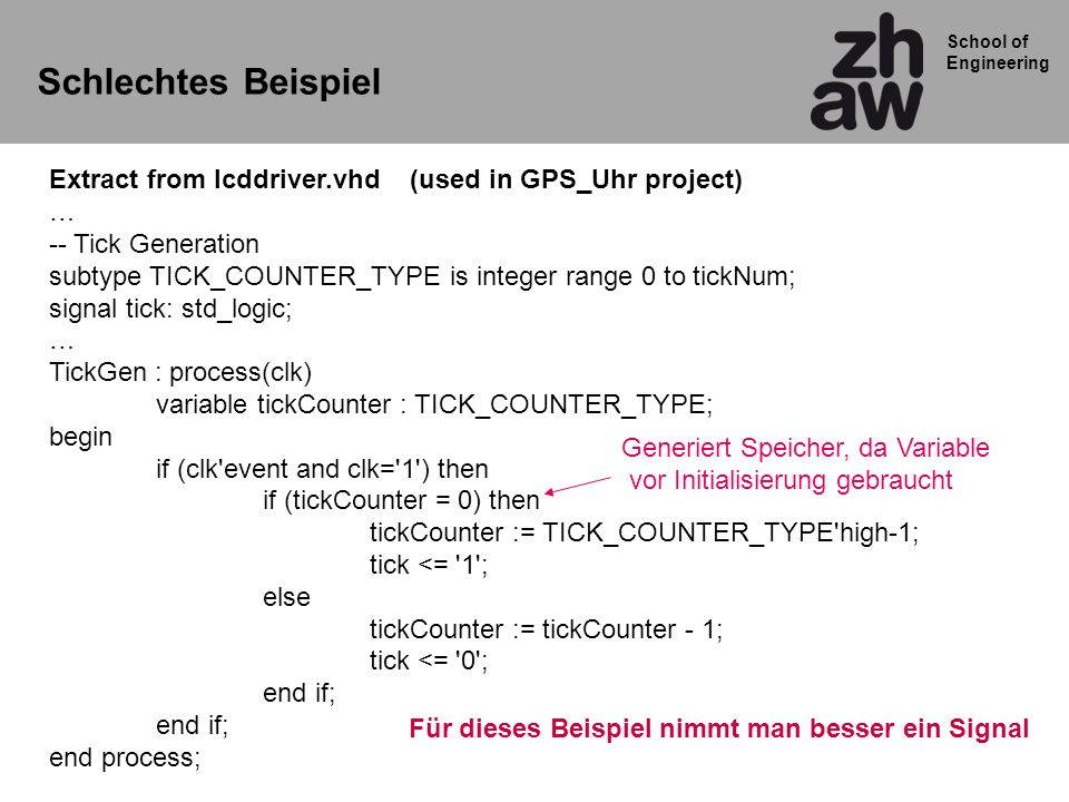 School of Engineering Schlechtes Beispiel Extract from lcddriver.vhd (used in GPS_Uhr project) … -- Tick Generation subtype TICK_COUNTER_TYPE is integ