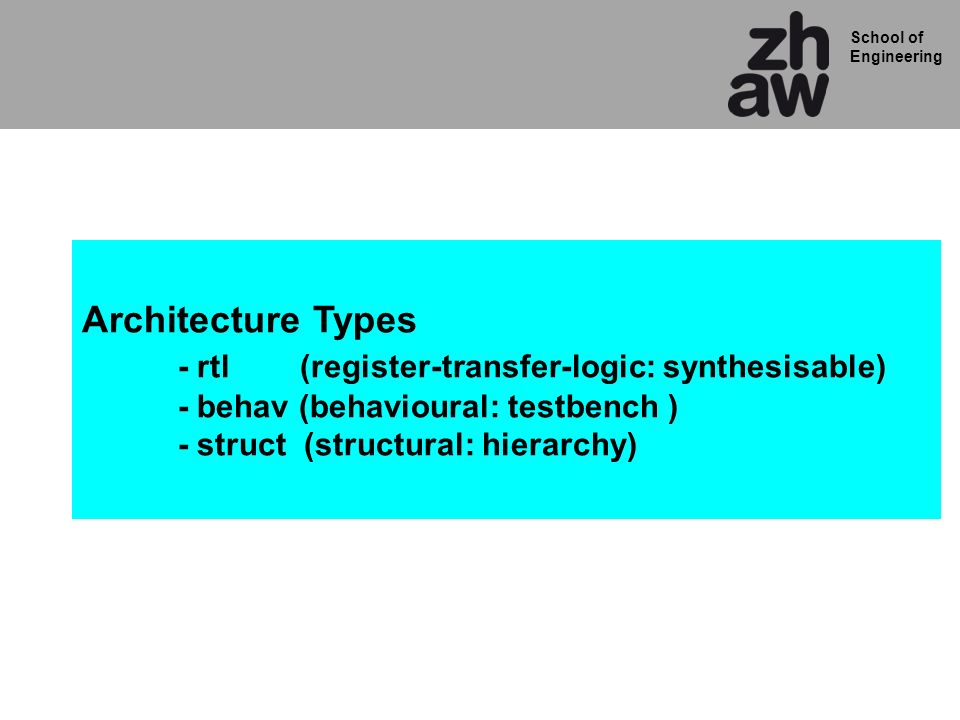 School of Engineering Architecture Types - rtl (register-transfer-logic: synthesisable) - behav (behavioural: testbench ) - struct (structural: hierarchy)