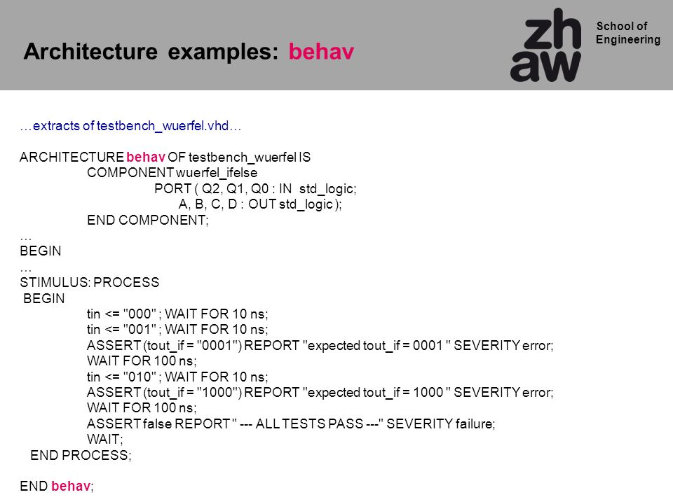 School of Engineering Architecture examples: behav …extracts of testbench_wuerfel.vhd… ARCHITECTURE behav OF testbench_wuerfel IS COMPONENT wuerfel_ifelse PORT ( Q2, Q1, Q0 : IN std_logic; A, B, C, D : OUT std_logic ); END COMPONENT; … BEGIN … STIMULUS: PROCESS BEGIN tin <= 000 ; WAIT FOR 10 ns; tin <= 001 ; WAIT FOR 10 ns; ASSERT (tout_if = 0001 ) REPORT expected tout_if = 0001 SEVERITY error; WAIT FOR 100 ns; tin <= 010 ; WAIT FOR 10 ns; ASSERT (tout_if = 1000 ) REPORT expected tout_if = 1000 SEVERITY error; WAIT FOR 100 ns; ASSERT false REPORT --- ALL TESTS PASS --- SEVERITY failure; WAIT; END PROCESS; END behav;