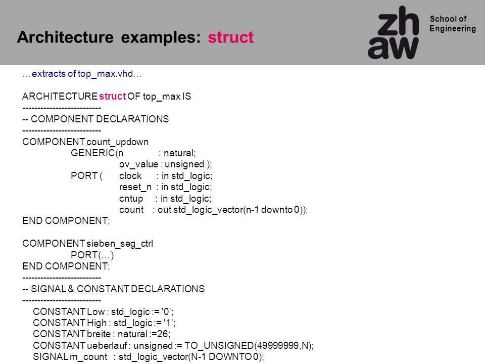 School of Engineering Architecture examples: struct …extracts of top_max.vhd… ARCHITECTURE struct OF top_max IS -------------------------- -- COMPONENT DECLARATIONS -------------------------- COMPONENT count_updown GENERIC(n : natural; ov_value : unsigned ); PORT ( clock : in std_logic; reset_n : in std_logic; cntup : in std_logic; count : out std_logic_vector(n-1 downto 0)); END COMPONENT; COMPONENT sieben_seg_ctrl PORT(…) END COMPONENT; -------------------------- -- SIGNAL & CONSTANT DECLARATIONS -------------------------- CONSTANT Low : std_logic := 0 ; CONSTANT High : std_logic := 1 ; CONSTANT breite : natural :=26; CONSTANT ueberlauf : unsigned := TO_UNSIGNED(49999999,N); SIGNAL m_count : std_logic_vector(N-1 DOWNTO 0);