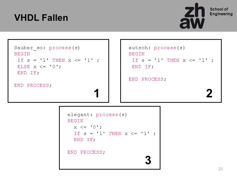 School of Engineering 25 Sauber_so: process(s) BEGIN If s = '1' THEN x <= '1' ; ELSE x <= '0'; END IF; END PROCESS; autsch: process(s) BEGIN If s = '1