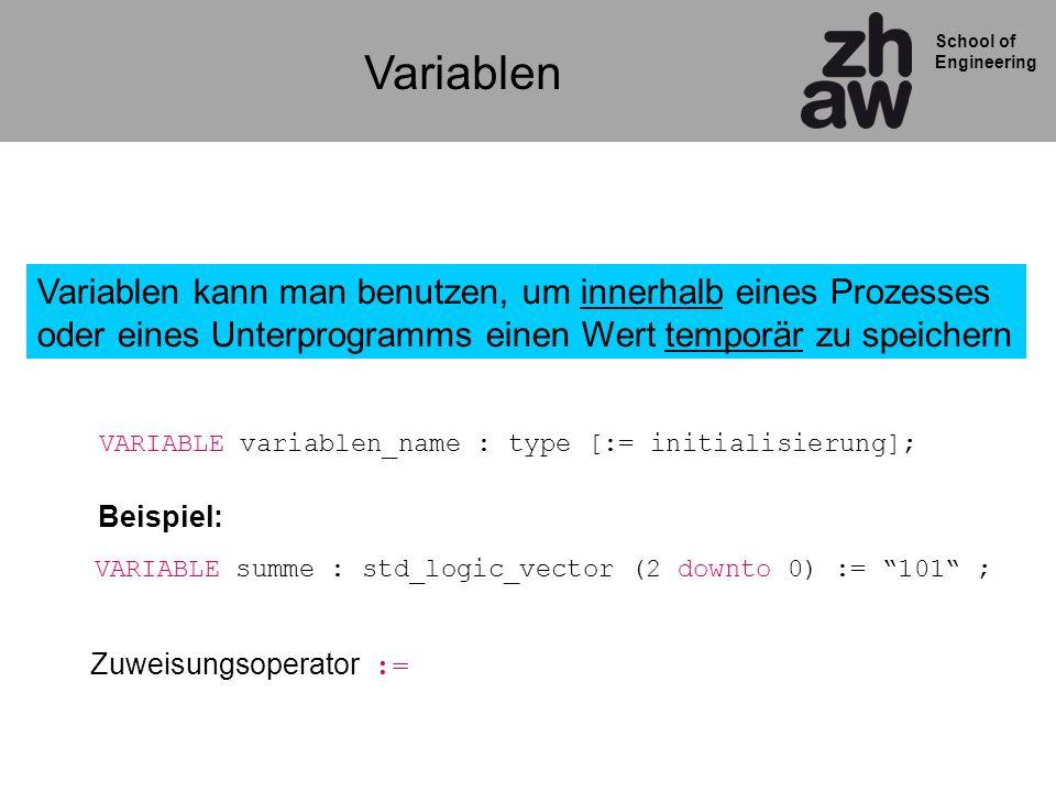 School of Engineering Variablen Variablen kann man benutzen, um innerhalb eines Prozesses oder eines Unterprogramms einen Wert temporär zu speichern VARIABLE variablen_name : type [:= initialisierung]; VARIABLE summe : std_logic_vector (2 downto 0) := 101 ; Zuweisungsoperator := Beispiel: