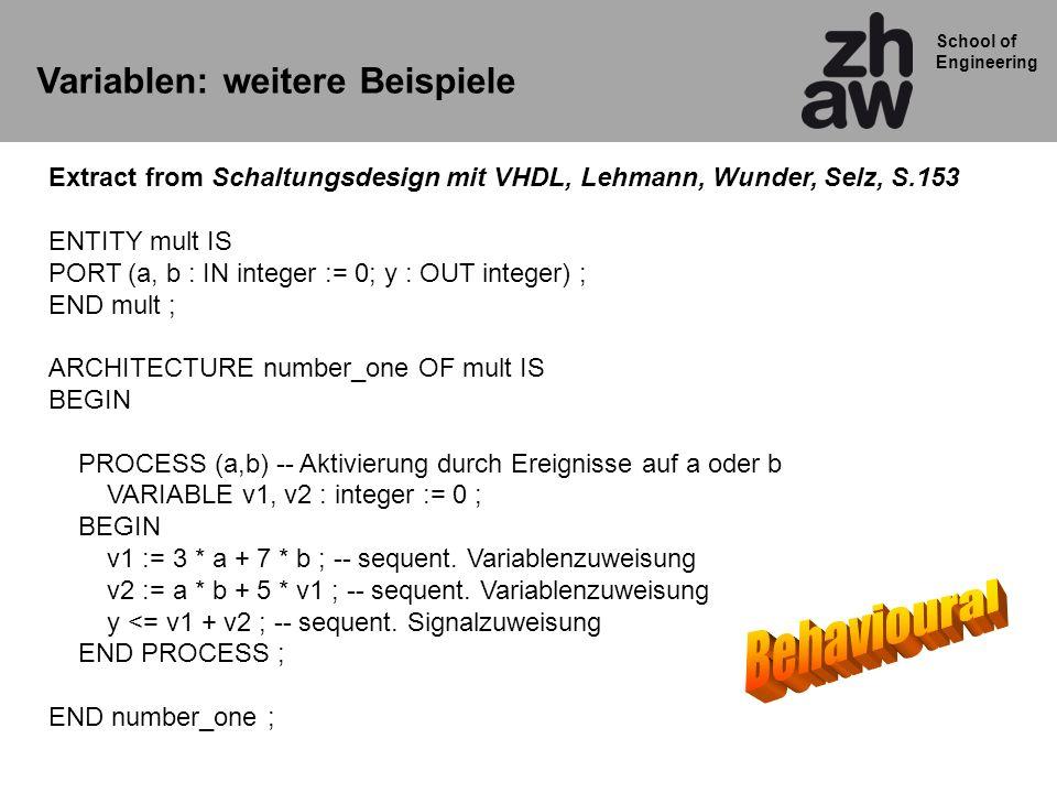 School of Engineering Variablen: weitere Beispiele Extract from Schaltungsdesign mit VHDL, Lehmann, Wunder, Selz, S.153 ENTITY mult IS PORT (a, b : IN