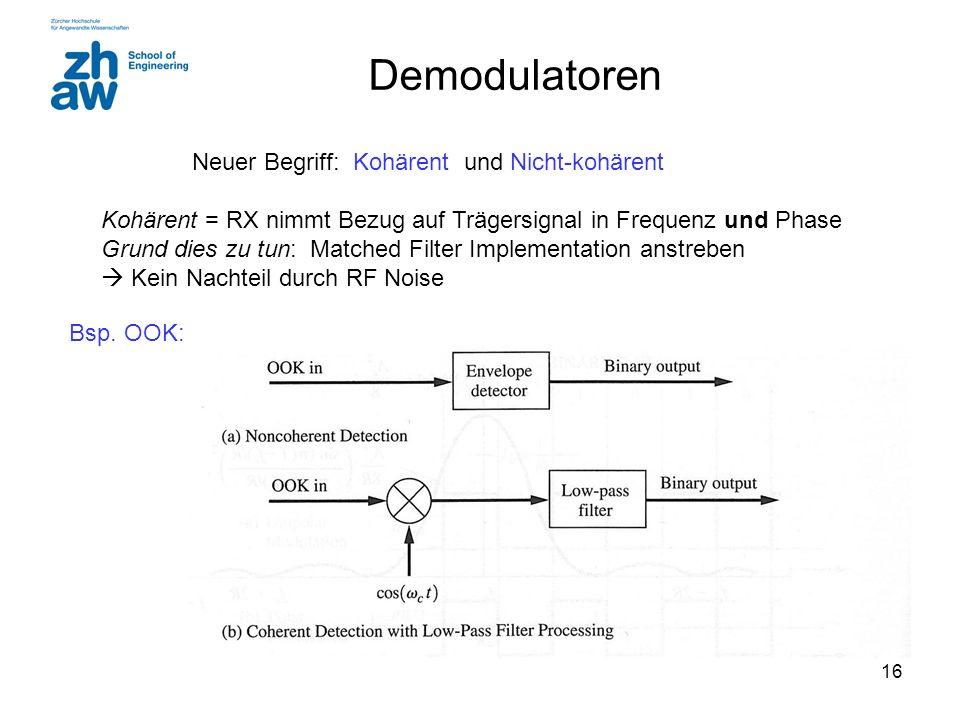 16 Demodulatoren Neuer Begriff: Kohärent und Nicht-kohärent Kohärent = RX nimmt Bezug auf Trägersignal in Frequenz und Phase Grund dies zu tun: Matche