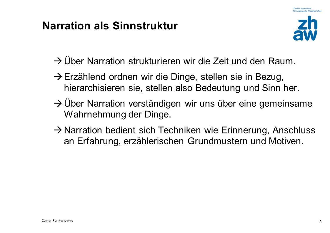 Zürcher Fachhochschule 13 Narration als Sinnstruktur Über Narration strukturieren wir die Zeit und den Raum. Erzählend ordnen wir die Dinge, stellen s
