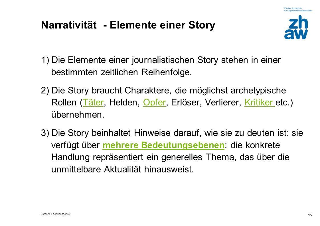 Zürcher Fachhochschule 15 Narrativität - Elemente einer Story 1) Die Elemente einer journalistischen Story stehen in einer bestimmten zeitlichen Reihe