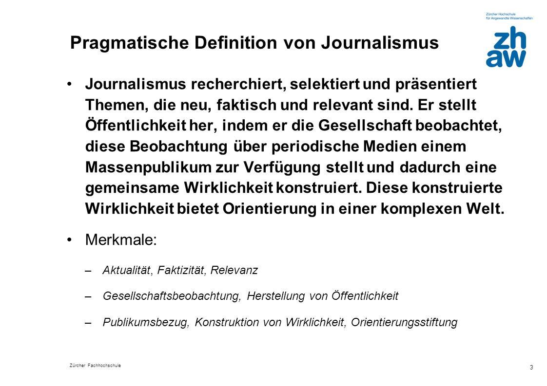 Zürcher Fachhochschule 3 Pragmatische Definition von Journalismus Journalismus recherchiert, selektiert und präsentiert Themen, die neu, faktisch und