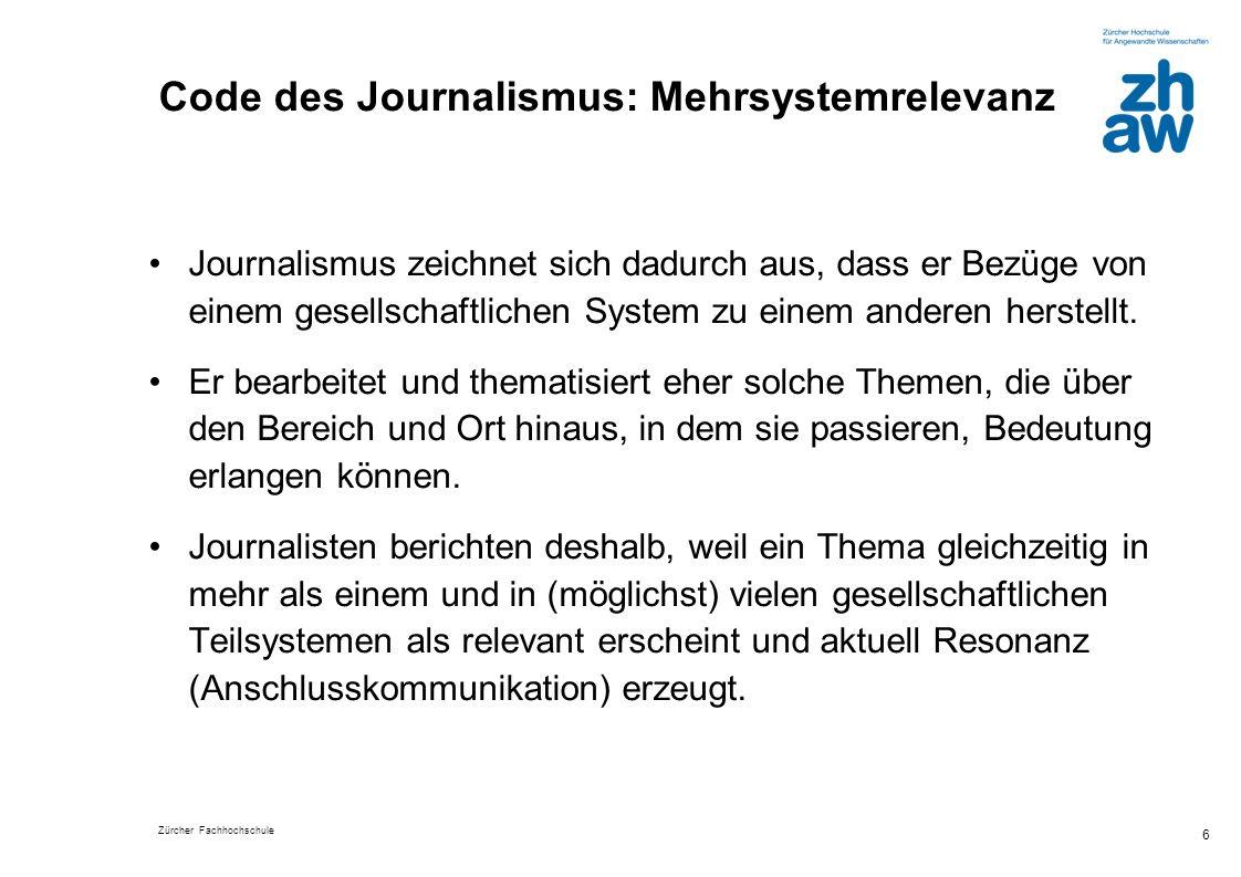 Zürcher Fachhochschule 6 Code des Journalismus: Mehrsystemrelevanz Journalismus zeichnet sich dadurch aus, dass er Bezüge von einem gesellschaftlichen