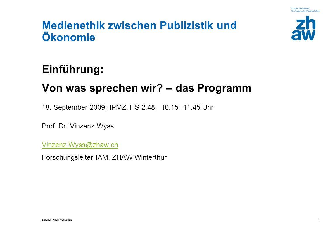 Zürcher Fachhochschule Medienethik zwischen Publizistik und Ökonomie 1 Einführung: Von was sprechen wir? – das Programm 18. September 2009; IPMZ, HS 2