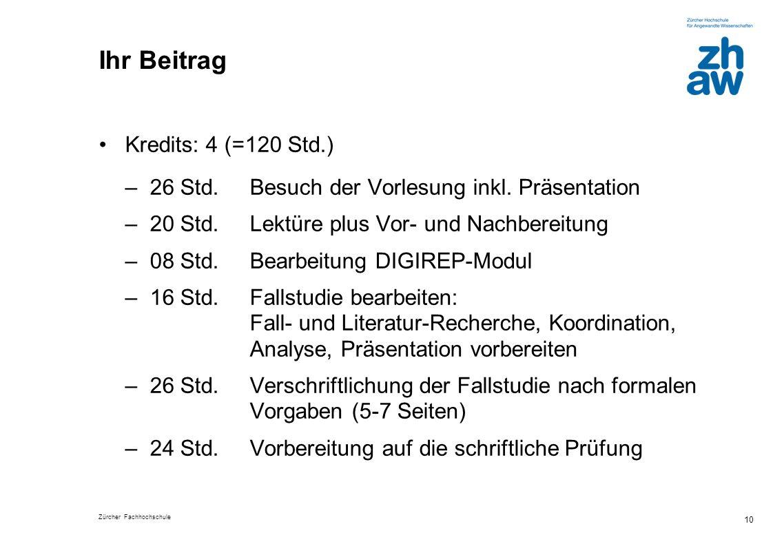 Zürcher Fachhochschule 10 Ihr Beitrag Kredits: 4 (=120 Std.) –26 Std. Besuch der Vorlesung inkl. Präsentation –20 Std. Lektüre plus Vor- und Nachberei