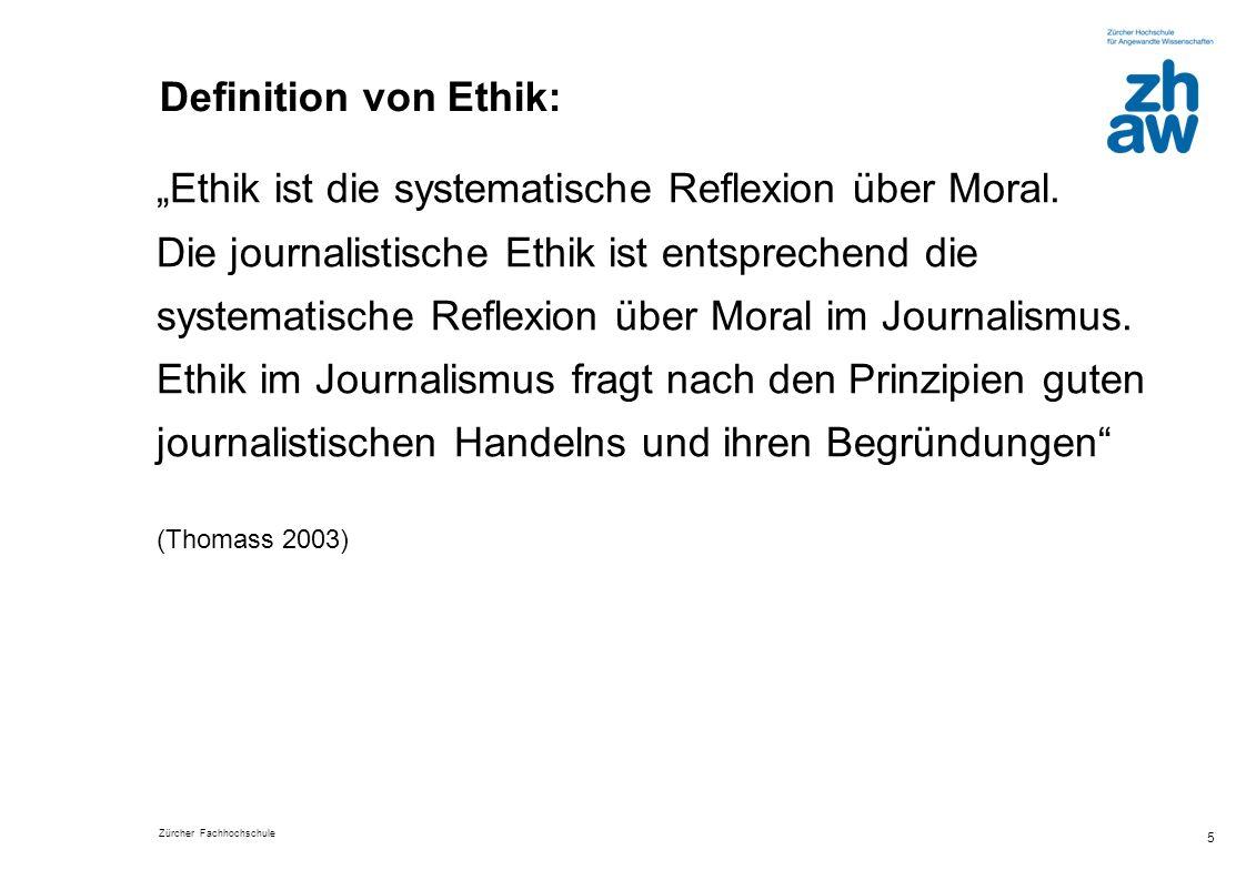 Zürcher Fachhochschule 5 Definition von Ethik: Ethik ist die systematische Reflexion über Moral. Die journalistische Ethik ist entsprechend die system