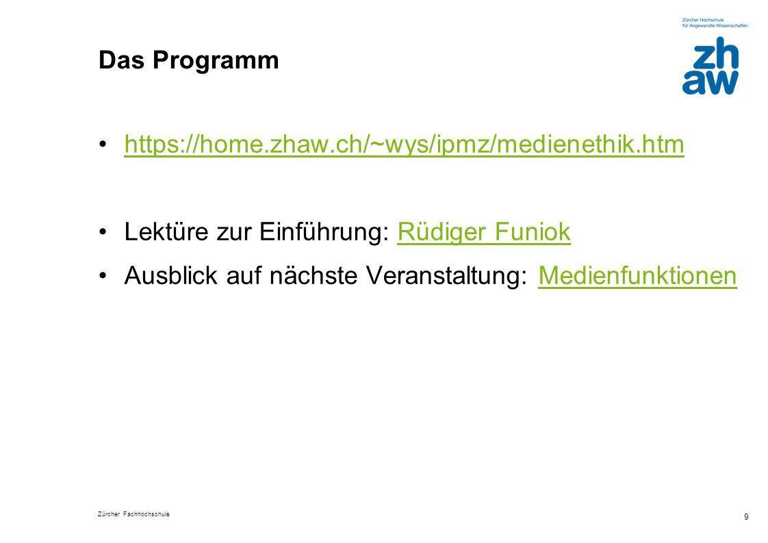 Zürcher Fachhochschule 9 Das Programm https://home.zhaw.ch/~wys/ipmz/medienethik.htm Lektüre zur Einführung: Rüdiger FuniokRüdiger Funiok Ausblick auf