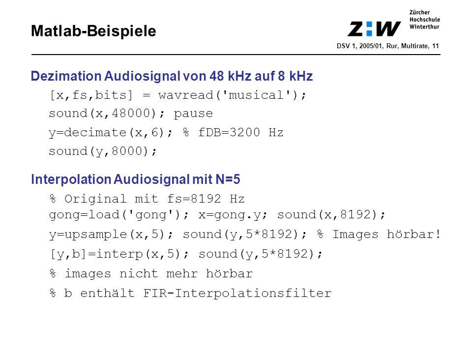 Matlab-Beispiele Dezimation Audiosignal von 48 kHz auf 8 kHz [x,fs,bits] = wavread('musical'); sound(x,48000); pause y=decimate(x,6); % fDB=3200 Hz so