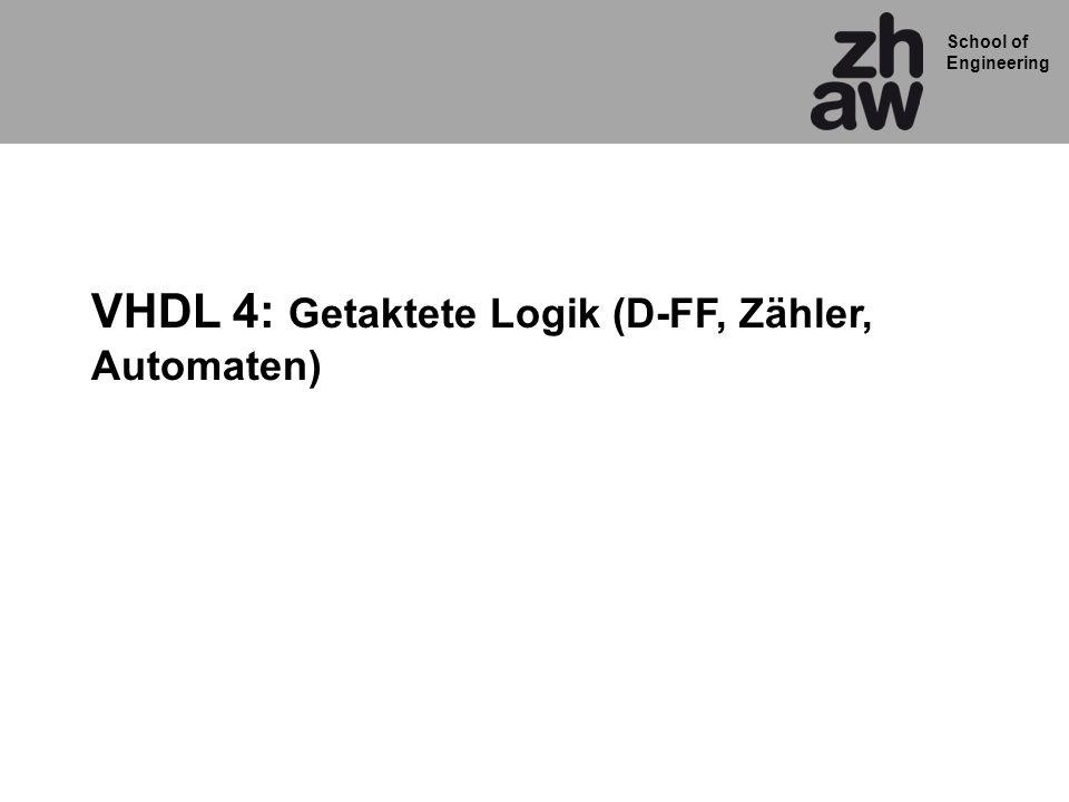 School of Engineering VHDL 4: Getaktete Logik (D-FF, Zähler, Automaten)