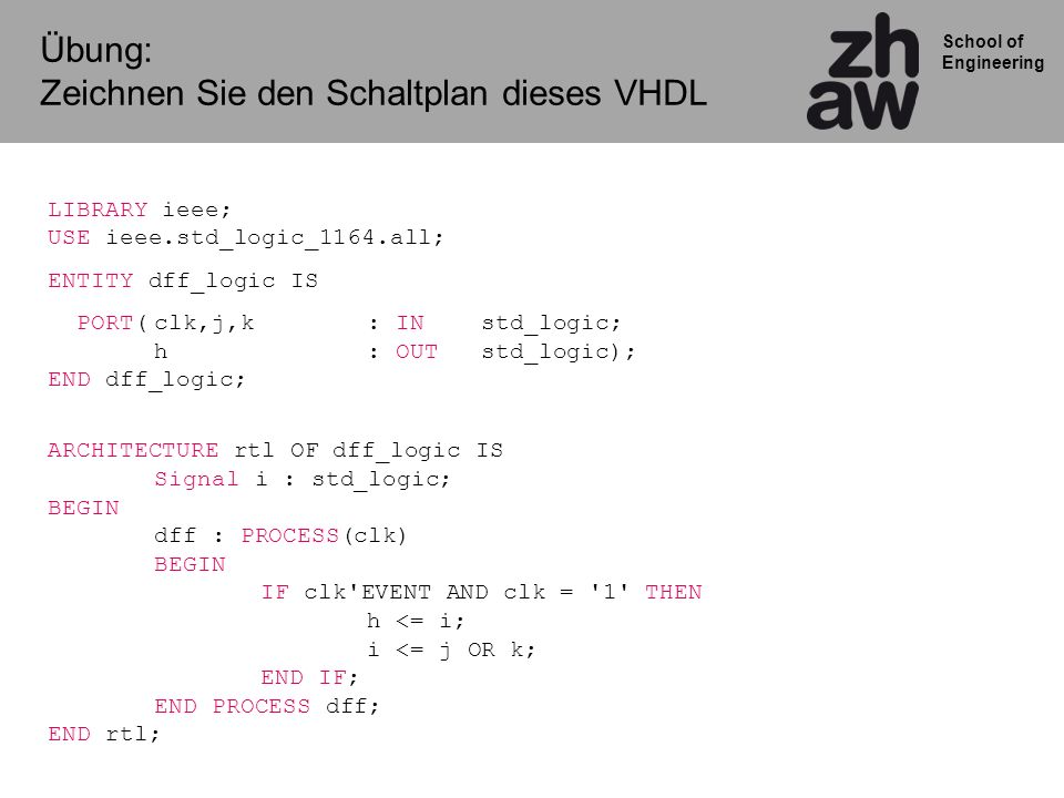 School of Engineering Übung: Zeichnen Sie den Schaltplan dieses VHDL LIBRARY ieee; USE ieee.std_logic_1164.all; ENTITY dff_logic IS PORT(clk,j,k: IN std_logic; h : OUT std_logic); END dff_logic; ARCHITECTURE rtl OF dff_logic IS Signal i : std_logic; BEGIN dff : PROCESS(clk) BEGIN IF clk EVENT AND clk = 1 THEN h <= i; i <= j OR k; END IF; END PROCESS dff; END rtl;