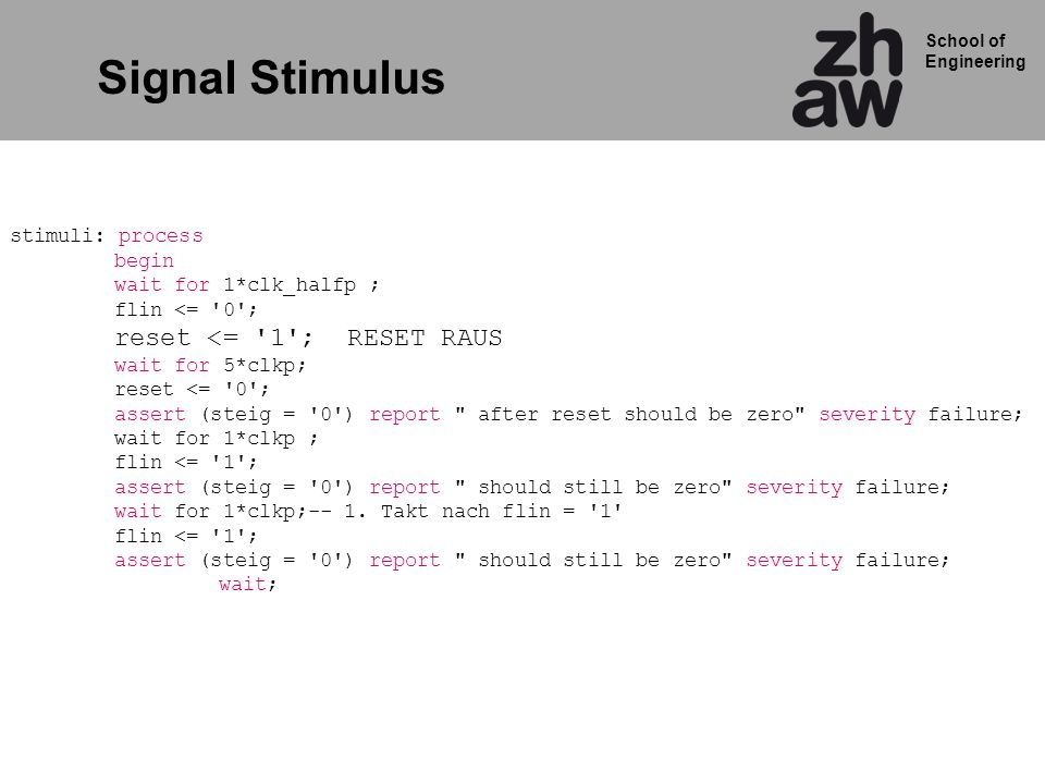 School of Engineering Signal Stimulus stimuli: process begin wait for 1*clk_halfp ; flin <= '0'; reset <= '1'; RESET RAUS wait for 5*clkp; reset <= '0